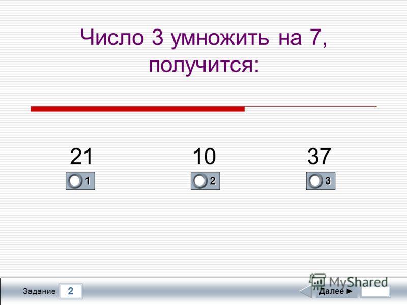 2 Задание Число 3 умножить на 7, получится: Далее 1 0 2 0 3 1 211037