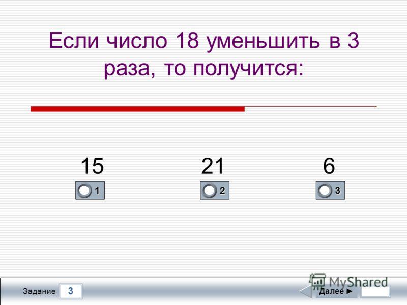 3 Задание Если число 18 уменьшить в 3 раза, то получится: Далее 1 0 2 0 3 1 15216