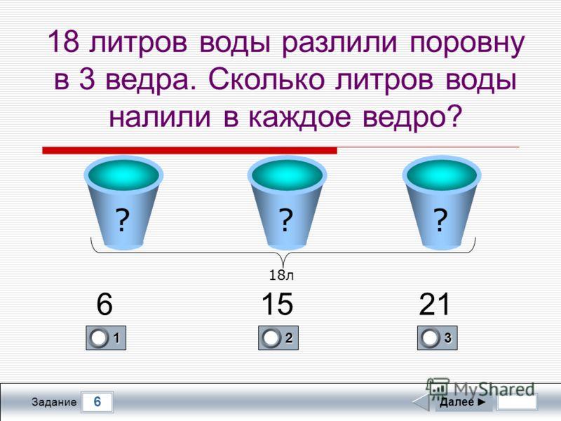 6 Задание 18 литров воды разлили поровну в 3 ведра. Сколько литров воды налили в каждое ведро? Далее 1 0 2 0 3 1 6 15 21 ?? ? 18л