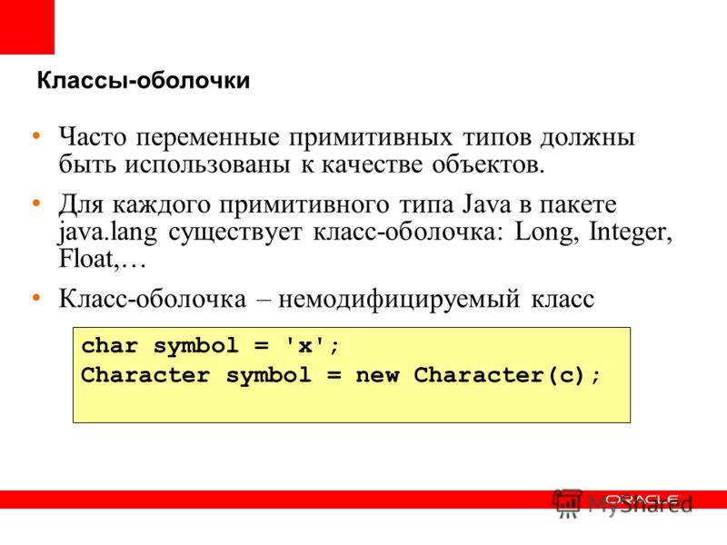 Классы-оболочки Часто переменные примитивных типов должны быть использованы к качестве объектов. Для каждого примитивного типа Java в пакете java.lang существует класс-оболочка: Long, Integer, Float,… Класс-оболочка – немодифицируемый класс char symb