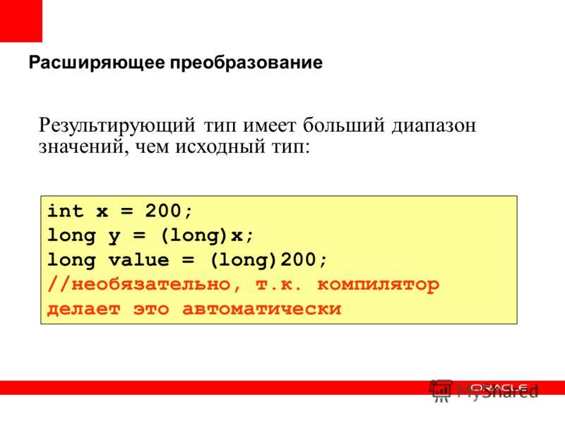 Расширяющее преобразование int x = 200; long y = (long)x; long value = (long)200; //необязательно, т.к. компилятор делает это автоматически Результирующий тип имеет больший диапазон значений, чем исходный тип: