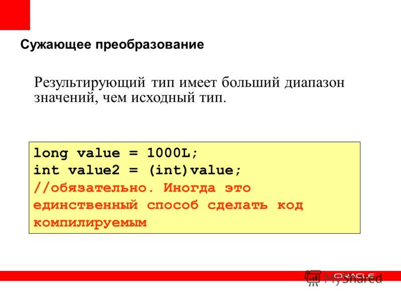 Сужающее преобразование long value = 1000L; int value2 = (int)value; //обязательно. Иногда это единственный способ сделать код компилируемым Результирующий тип имеет больший диапазон значений, чем исходный тип.