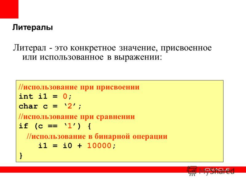 Литералы Литерал - это конкретное значение, присвоенное или использованное в выражении: //использование при присвоении int i1 = 0; char c = 2; //использование при сравнении if (c == 1) { //использование в бинарной операции i1 = i0 + 10000; }