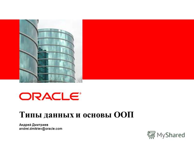 Типы данных и основы ООП Андрей Дмитриев andrei.dmitriev@oracle.com