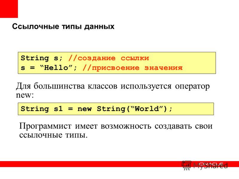 Ссылочные типы данных Программист имеет возможность создавать свои ссылочные типы. String s; //создание ссылки s = Hello; //присвоение значения String s1 = new String(World); Для большинства классов используется оператор new: