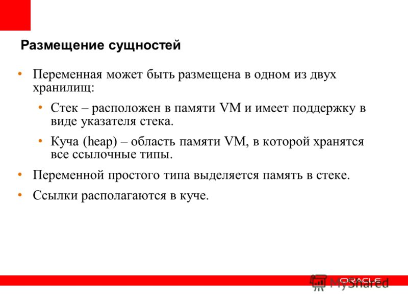 Размещение сущностей Переменная может быть размещена в одном из двух хранилищ: Стек – расположен в памяти VM и имеет поддержку в виде указателя стека. Куча (heap) – область памяти VM, в которой хранятся все ссылочные типы. Переменной простого типа вы