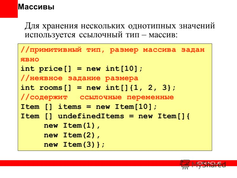 Массивы Для хранения нескольких однотипных значений используется ссылочный тип – массив: //примитивный тип, размер массива задан явно int price[] = new int[10]; //неявное задание размера int rooms[] = new int[]{1, 2, 3}; //содержит ссылочные переменн