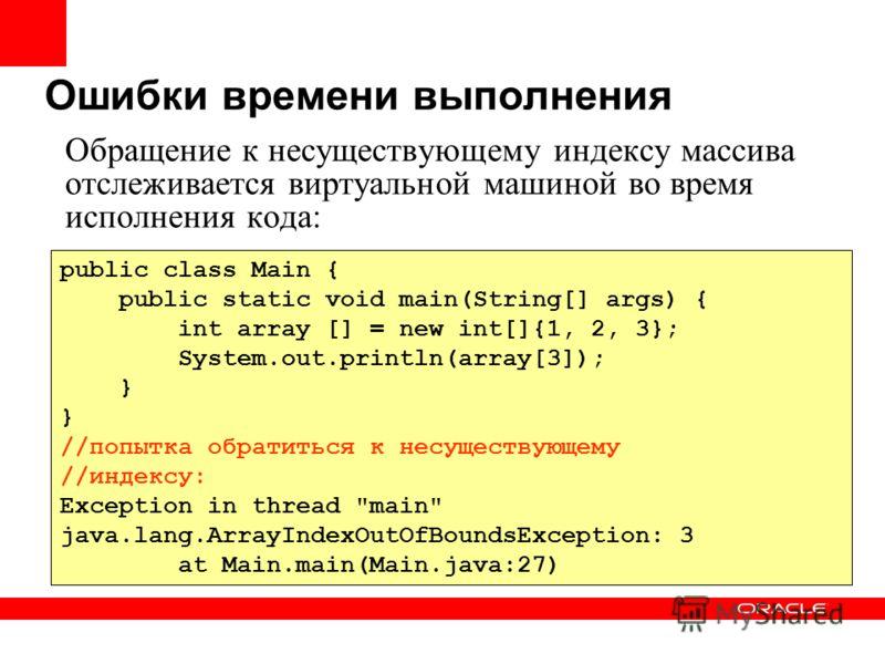 Ошибки времени выполнения public class Main { public static void main(String[] args) { int array [] = new int[]{1, 2, 3}; System.out.println(array[3]); } //попытка обратиться к несуществующему //индексу: Exception in thread