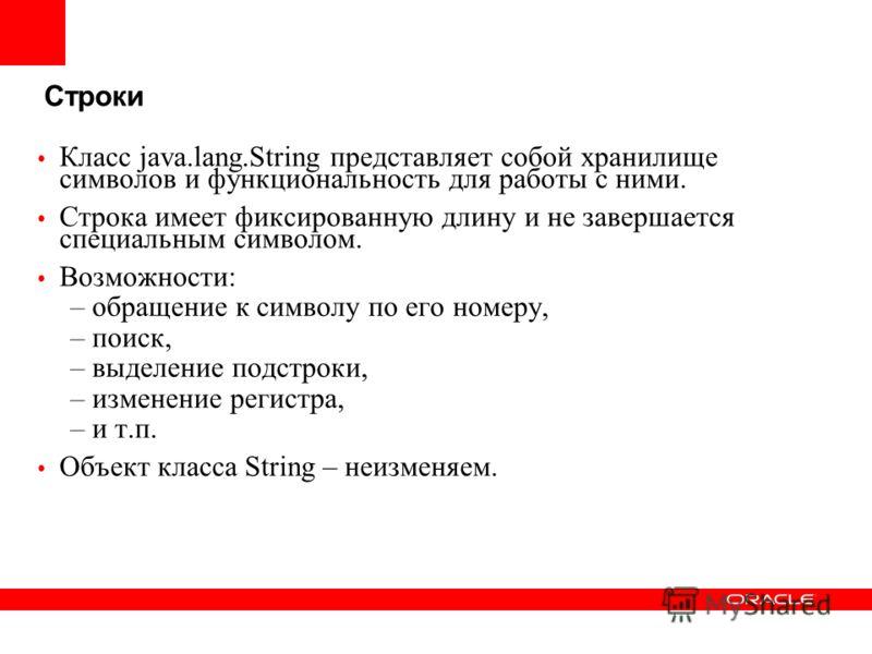 Строки Класс java.lang.String представляет собой хранилище символов и функциональность для работы с ними. Строка имеет фиксированную длину и не завершается специальным символом. Возможности: –обращение к символу по его номеру, –поиск, –выделение подс