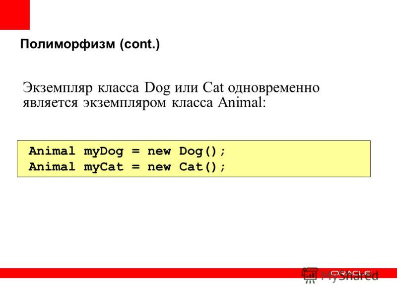 Полиморфизм (cont.) Animal myDog = new Dog(); Animal myCat = new Cat(); Экземпляр класса Dog или Cat одновременно является экземпляром класса Animal: