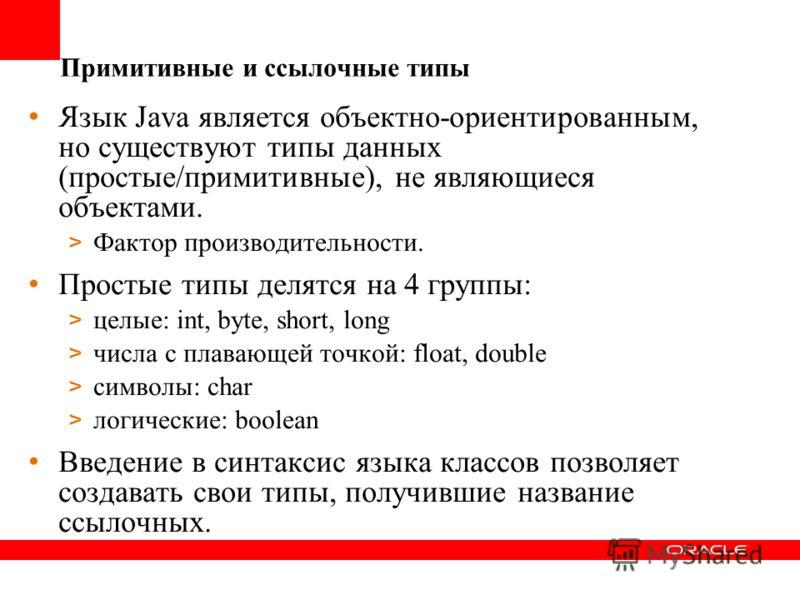 Примитивные и ссылочные типы Язык Java является объектно-ориентированным, но существуют типы данных (простые/примитивные), не являющиеся объектами. > Фактор производительности. Простые типы делятся на 4 группы: > целые: int, byte, short, long > числа