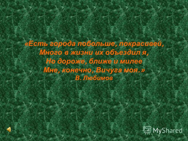 « Есть города побольше, покрасивей, Много в жизни их объездил я, Но дороже, ближе и милее Мне, конечно, Вичуга моя.» В. Любимов