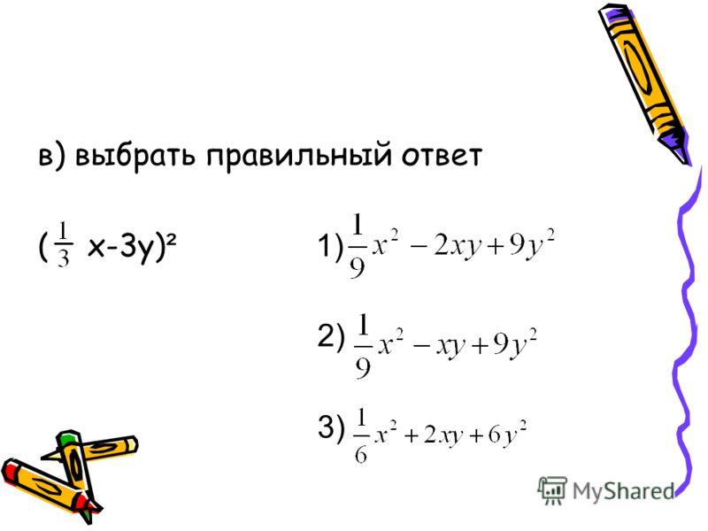 б) выбрать правильный ответ (7y+6) ² = 1) 49y² + 42y + 36 2) 49y² + 84y + 36 3) 49y² + 84y + 12