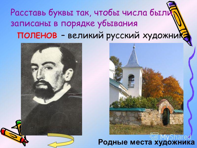 ПОЛЕНОВ – великий русский художник Родные места художника Расставь буквы так, чтобы числа были записаны в порядке убывания