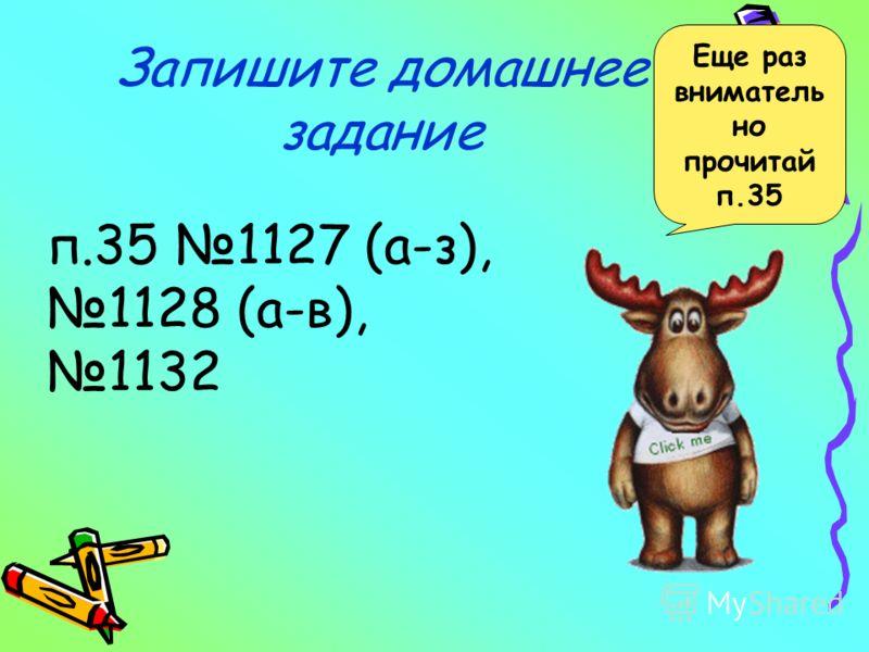 Запишите домашнее задание п.35 1127 (а-з), 1128 (а-в), 1132 Еще раз вниматель но прочитай п.35