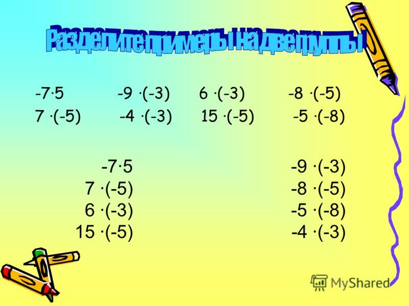 -7·5 -9 ·(-3) 6 ·(-3) -8 ·(-5) 7 ·(-5) -4 ·(-3) 15 ·(-5) -5 ·(-8) -7·5 7 ·(-5) 6 ·(-3) 15 ·(-5) -9 ·(-3) -8 ·(-5) -5 ·(-8) -4 ·(-3)