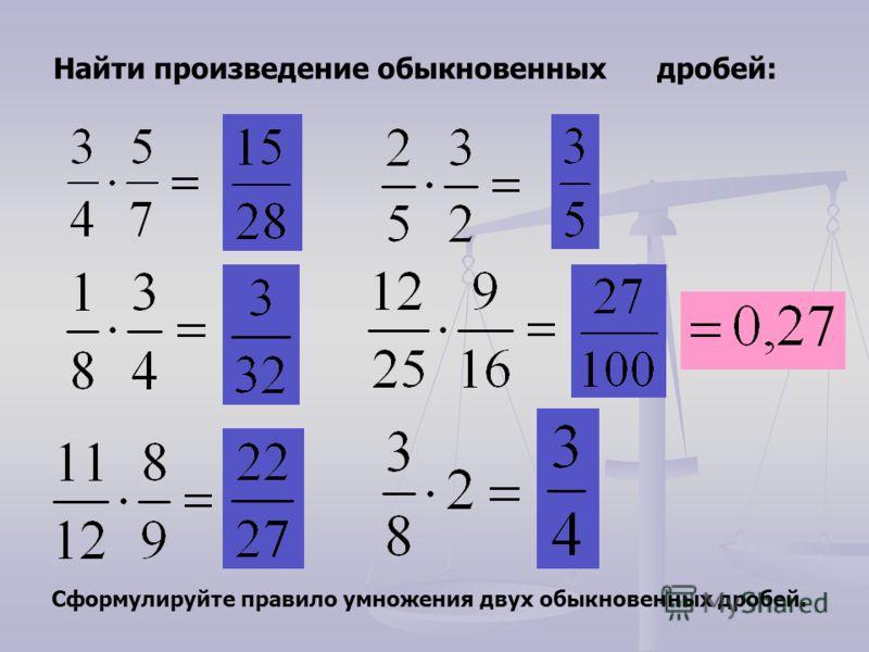 Найти произведение обыкновенных дробей: Сформулируйте правило умножения двух обыкновенных дробей.