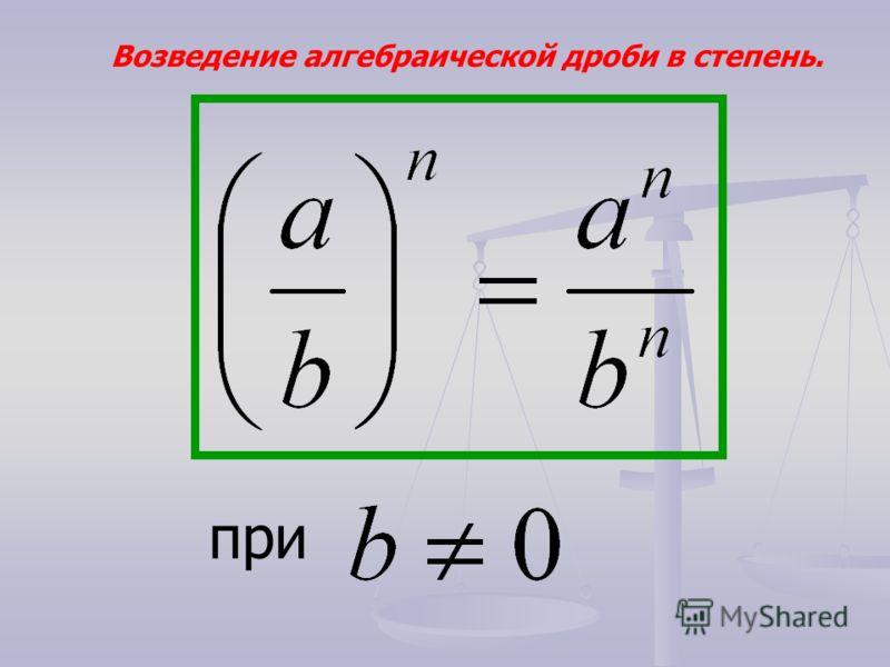 Возведение алгебраической дроби в степень. при