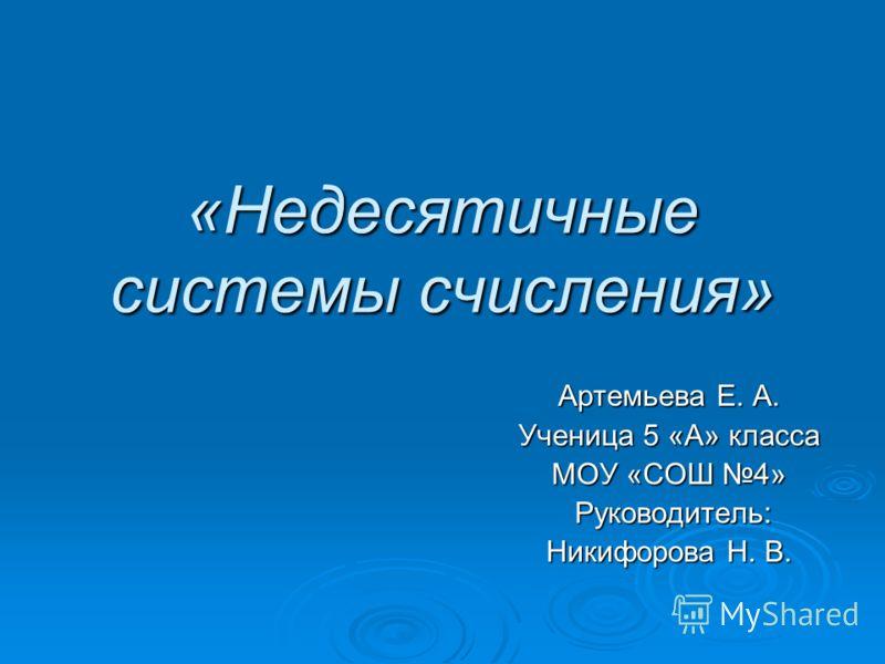 «Недесятичные системы счисления» Артемьева Е. А. Ученица 5 «А» класса МОУ «СОШ 4» Руководитель: Руководитель: Никифорова Н. В.