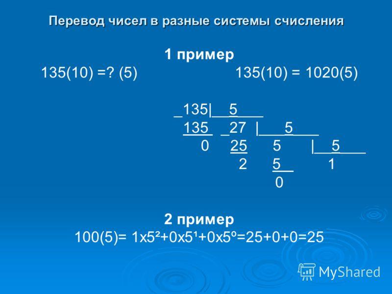 Перевод чисел в разные системы счисления 1 пример 135(10) =? (5) 135(10) = 1020(5) _135|__5___ 135 _27 |___5___ 0 25 5 |__5___ 2 5 1 0 2 пример 100(5)= 1х5²+0х5¹+0х5º=25+0+0=25