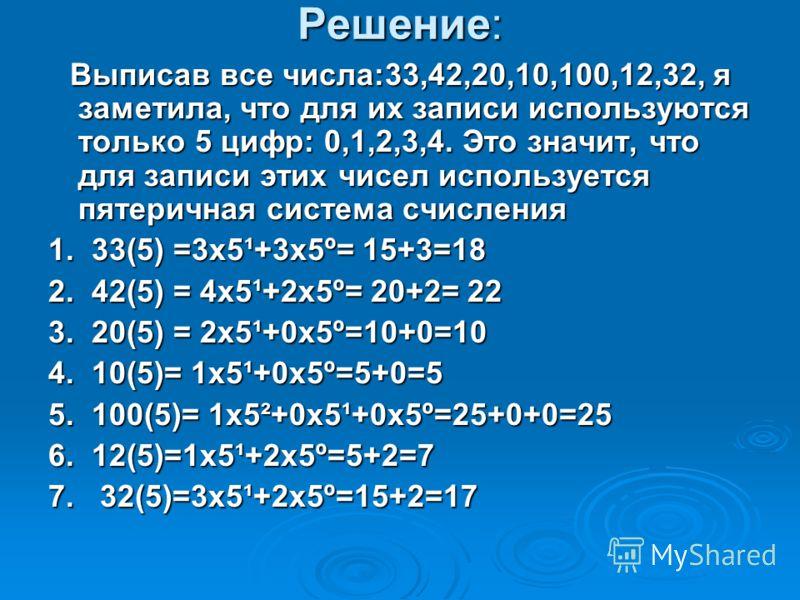 Решение: Выписав все числа:33,42,20,10,100,12,32, я заметила, что для их записи используются только 5 цифр: 0,1,2,3,4. Это значит, что для записи этих чисел используется пятеричная система счисления Выписав все числа:33,42,20,10,100,12,32, я заметила
