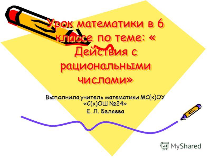 Урок математики в 6 классе по теме: « Действия с рациональными числами» Выполнила учитель математики МС(к)ОУ «С(к)ОШ 24» Е. Л. Беляева