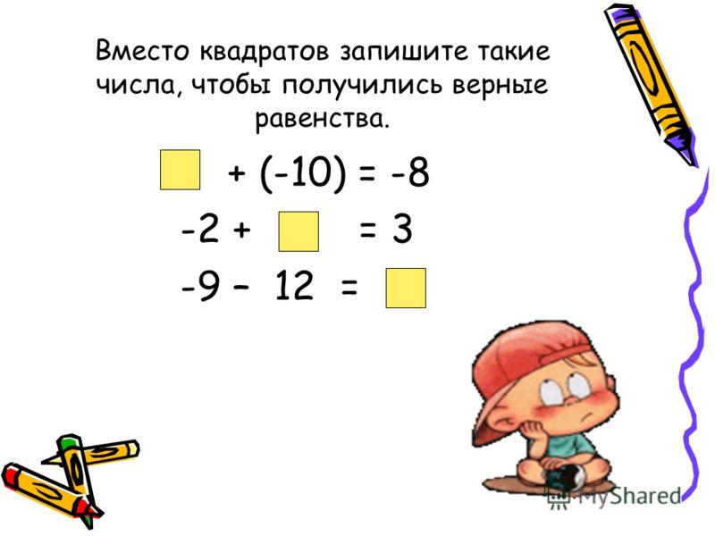 Вместо квадратов запишите такие числа, чтобы получились верные равенства. + (-10) = -8 -2 + = 3 -9 – 12 =