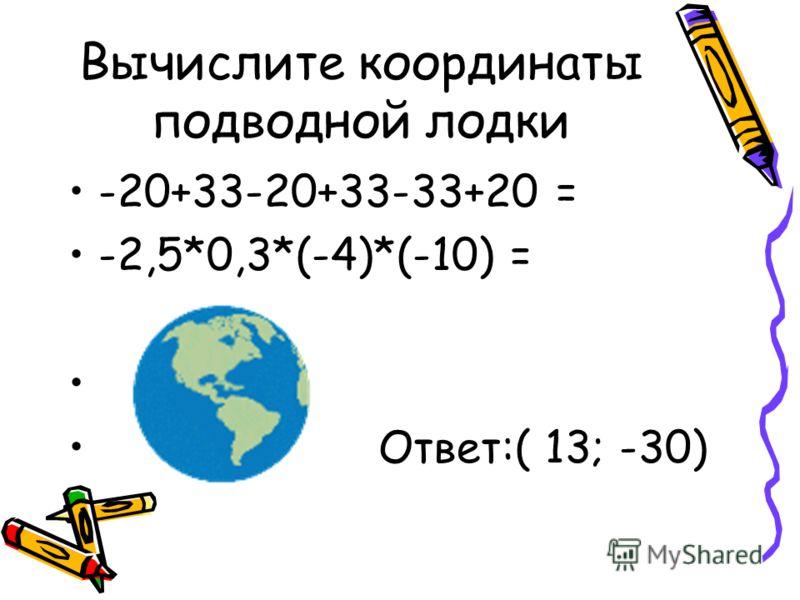 Вычислите координаты подводной лодки -20+33-20+33-33+20 = -2,5*0,3*(-4)*(-10) = Ответ:( 13; -30)