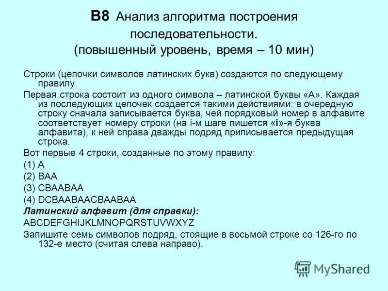 B8 Анализ алгоритма построения последовательности. (повышенный уровень, время – 10 мин) Строки (цепочки символов латинских букв) создаются по следующему правилу. Первая строка состоит из одного символа – латинской буквы «А». Каждая из последующих цеп