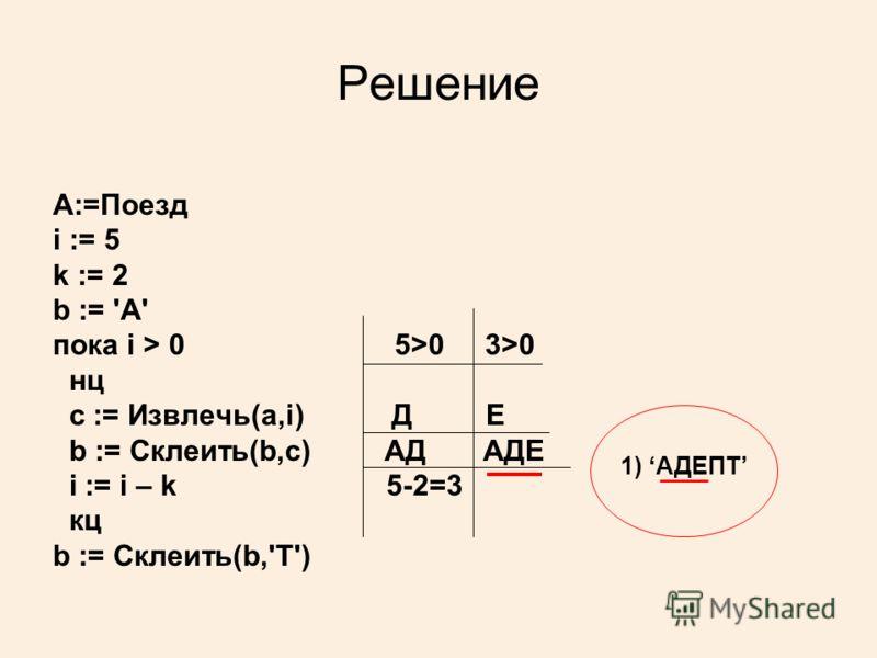 Решение А:=Поезд i := 5 k := 2 b := 'А' пока i > 0 5>0 3>0 нц c := Извлечь(a,i) Д E b := Склеить(b,c) АД АДЕ i := i – k 5-2=3 кц b := Склеить(b,'Т') 1) АДЕПТ