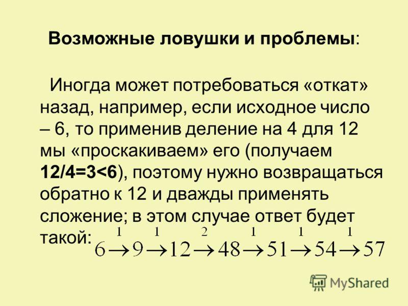 Возможные ловушки и проблемы: Иногда может потребоваться «откат» назад, например, если исходное число – 6, то применив деление на 4 для 12 мы «проскакиваем» его (получаем 12/4=3