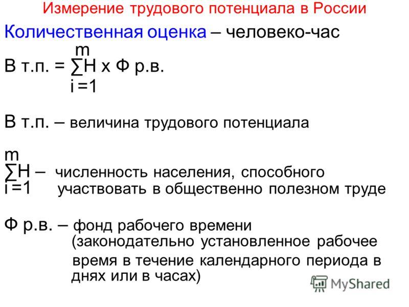 Измерение трудового потенциала в России Количественная оценка – человеко-час m В т.п. = H x Ф р.в. i =1 В т.п. – величина трудового потенциала m H – численность населения, способного i =1 участвовать в общественно полезном труде Ф р.в. – фонд рабочег