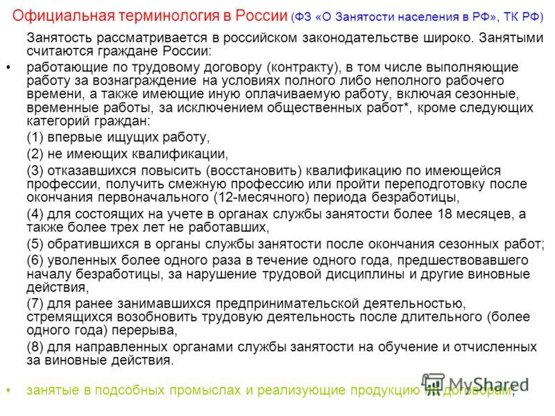Официальная терминология в России (ФЗ «О Занятости населения в РФ», ТК РФ) Занятость рассматривается в российском законодательстве широко. Занятыми считаются граждане России: работающие по трудовому договору (контракту), в том числе выполняющие работ