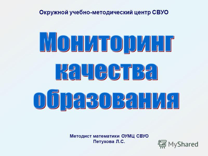 Окружной учебно-методический центр СВУО Методист математики ОУМЦ СВУО Петухова Л.С.