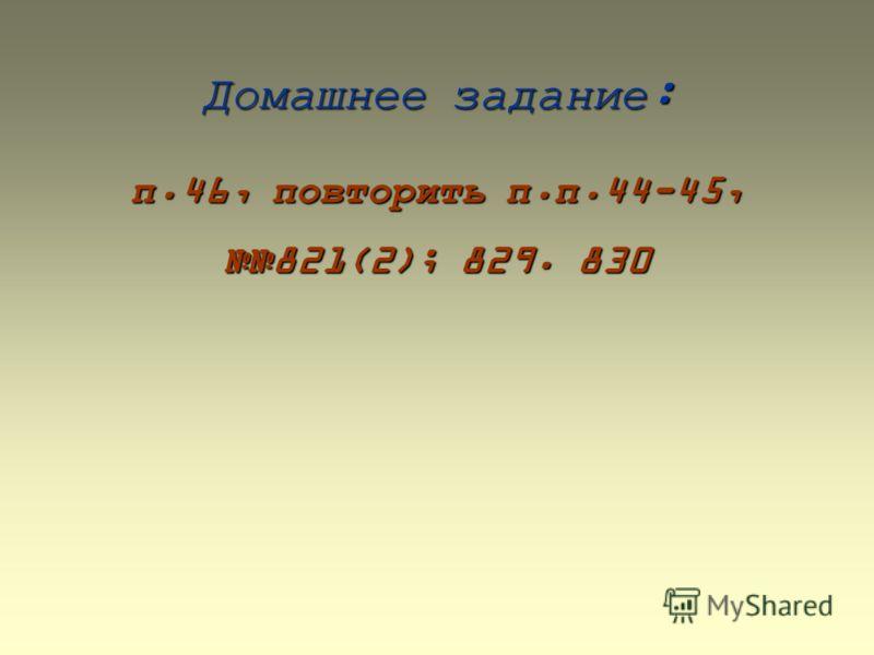 Домашнее задание: п.46, повторить п.п.44-45, 821(2); 829. 830