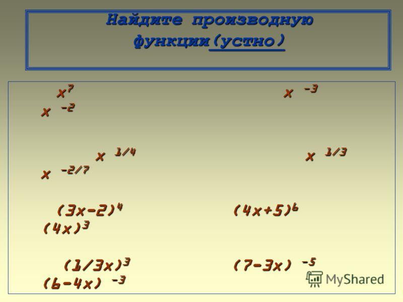 Найдите производную функции(устно) x 7 x -3 x -2 x 7 x -3 x -2 x 1/4 x 1/3 x -2/7 x 1/4 x 1/3 x -2/7 (3x-2) 4 (4x+5) 6 (4x) 3 (3x-2) 4 (4x+5) 6 (4x) 3 (1/3x) 3 (7-3x) -5 (6-4x) -3 (1/3x) 3 (7-3x) -5 (6-4x) -3 (3x-5) -6 ( x -1) -2/7 (-2/5x+1) -2/7 (3x