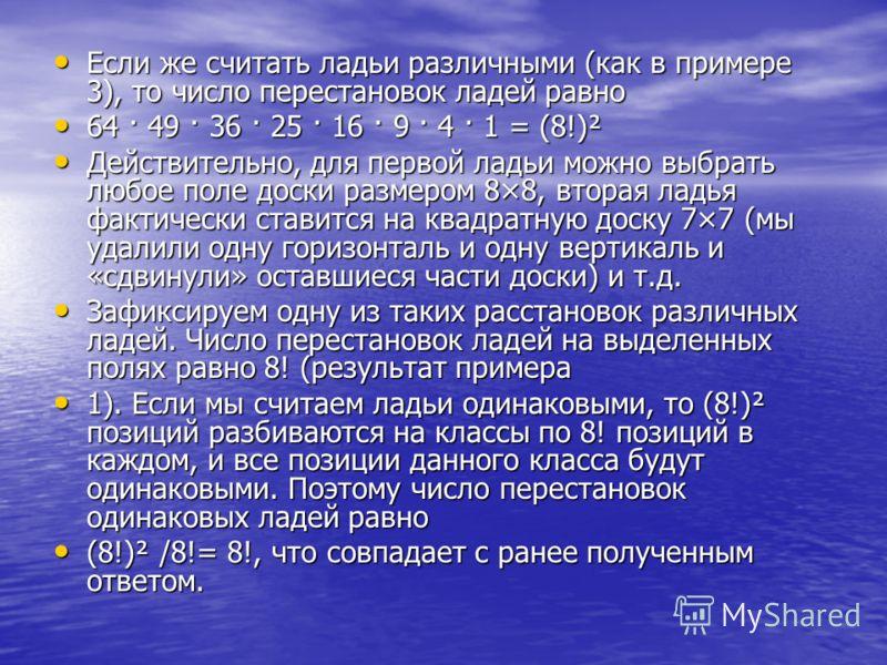 Если же считать ладьи различными (как в примере 3), то число перестановок ладей равно Если же считать ладьи различными (как в примере 3), то число перестановок ладей равно 64 · 49 · 36 · 25 · 16 · 9 · 4 · 1 = (8!)² 64 · 49 · 36 · 25 · 16 · 9 · 4 · 1