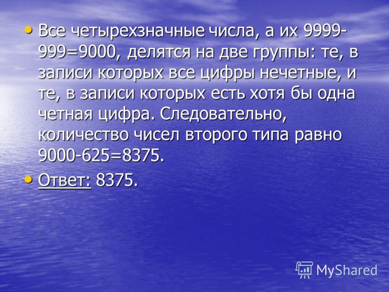 Все четырехзначные числа, а их 9999- 999=9000, делятся на две группы: те, в записи которых все цифры нечетные, и те, в записи которых есть хотя бы одна четная цифра. Следовательно, количество чисел второго типа равно 9000-625=8375. Все четырехзначные