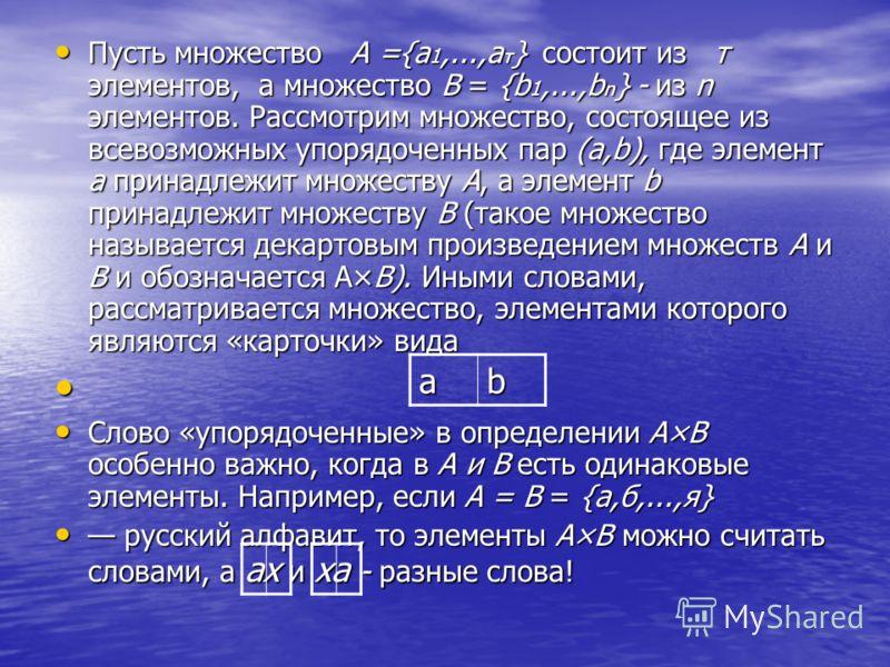 Пусть множество А ={a 1,...,а т } состоит из т элементов, а множество В = {b 1,...,b n } - из n элементов. Рассмотрим множество, состоящее из всевозможных упорядоченных пар (а,b), где элемент а принадлежит множеству А, а элемент b принадлежит множест