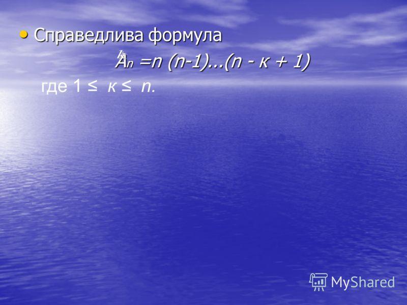 Справедлива формула Справедлива формула А n =n (n-1)...(n - к + 1) А n =n (n-1)...(n - к + 1) где 1 к n.