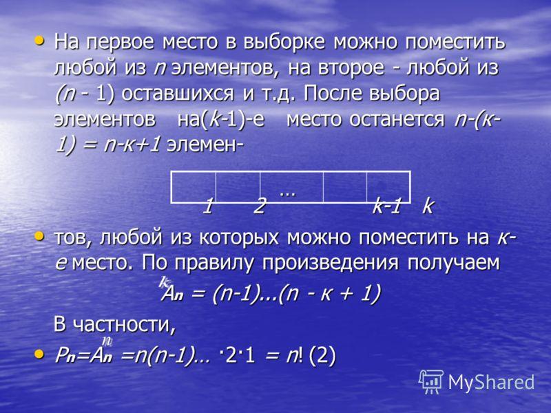 На первое место в выборке можно поместить любой из n элементов, на второе - любой из (n - 1) оставшихся и т.д. После выбора элементов на(k-1)-е место останется n-(к- 1) = n-к+1 элемен- На первое место в выборке можно поместить любой из n элементов, н