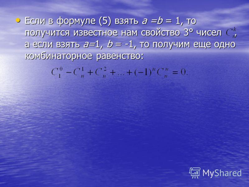 Если в формуле (5) взять а =b = 1, то получится известное нам свойство 3° чисел, а если взять а=1, b = -1, то получим еще одно комбинаторное равенство: Если в формуле (5) взять а =b = 1, то получится известное нам свойство 3° чисел, а если взять а=1,