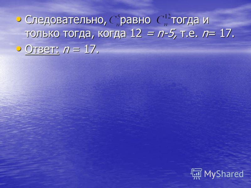 Следовательно, равно тогда и только тогда, когда 12 = n-5, т.е. n= 17. Следовательно, равно тогда и только тогда, когда 12 = n-5, т.е. n= 17. Ответ: n = 17. Ответ: n = 17.
