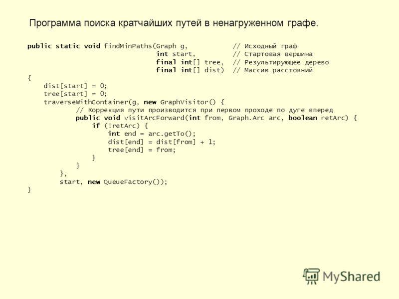 Программа поиска кратчайших путей в ненагруженном графе. public static void findMinPaths(Graph g, // Исходный граф int start, // Стартовая вершина final int[] tree, // Результирующее дерево final int[] dist) // Массив расстояний { dist[start] = 0; tr