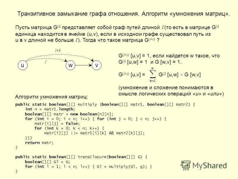 Транзитивное замыкание графа отношения. Алгоритм «умножения матриц». Пусть матрица G ( l ) представляет собой граф путей длиной l (то есть в матрице G ( l ) единица находится в ячейке (u,v), если в исходном графе существовал путь из u в v длиной не б