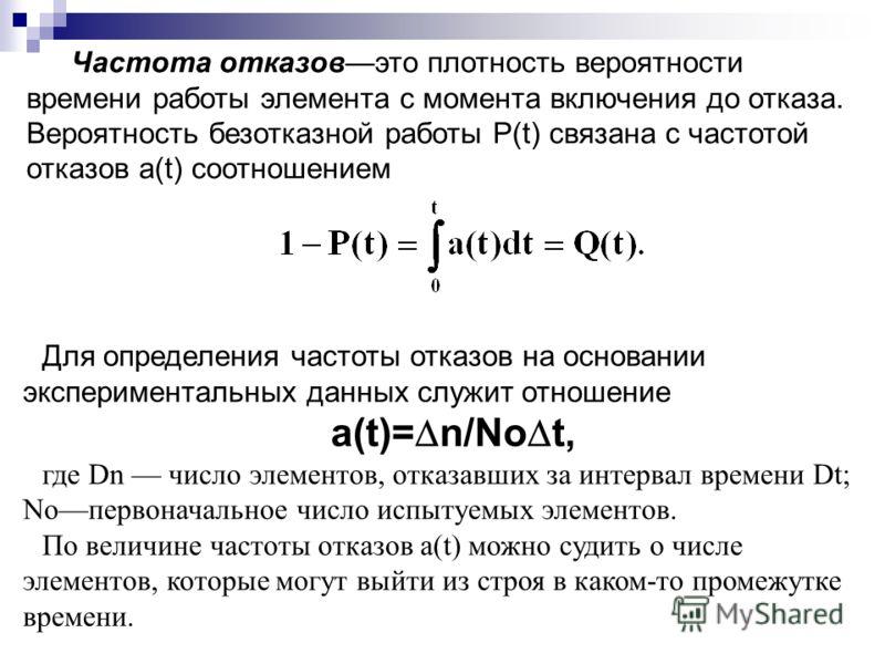 Частота отказовэто плотность вероятности времени работы элемента с момента включения до отказа. Вероятность безотказной работы Р(t) связана с частотой отказов a(t) соотношением Для определения частоты отказов на основании экспериментальных данных слу