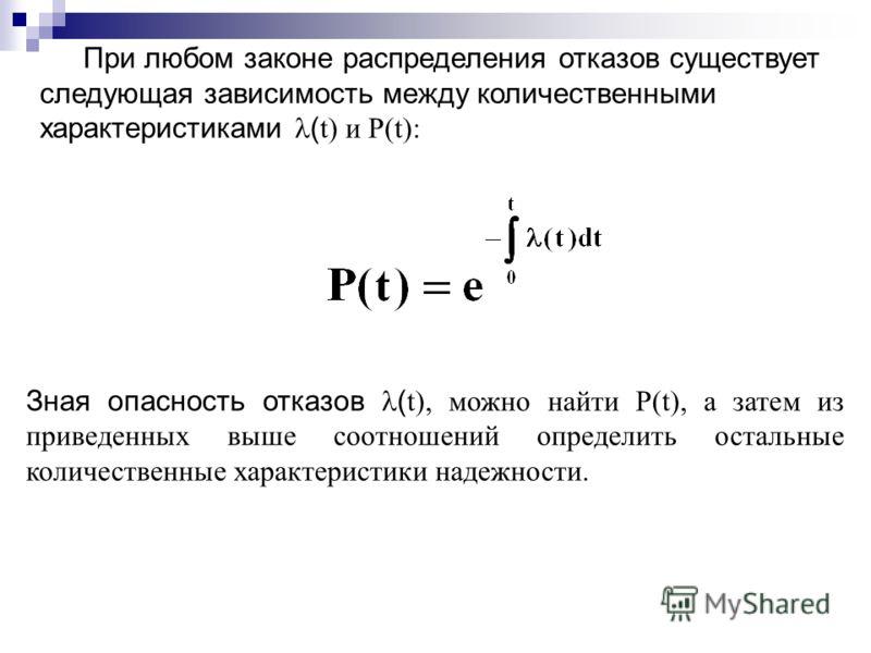 При любом законе распределения отказов существует следующая зависимость между количественными характеристиками ( t) и P(t): Зная опасность отказов ( t), можно найти P(t), а затем из приведенных выше соотношений определить остальные количественные хар