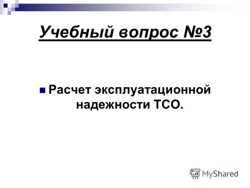 Учебный вопрос 3 Расчет эксплуатационной надежности ТСО.