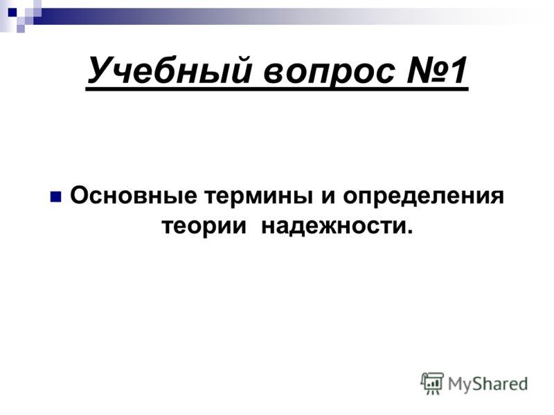 Учебный вопрос 1 Основные термины и определения теории надежности.