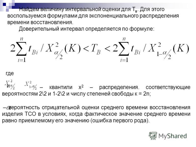 Найдем величину интервальной оценки для Т в. Для этого воспользуемся формулами для экспоненциального распределения времени восстановления. Доверительный интервал определяется по формуле: где и – квантили х 2 – распределения. соответствующие вероятнос